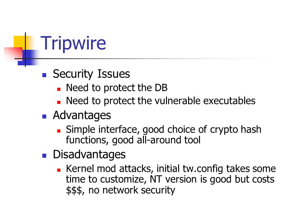 Tripwire Security Issues Need to protect the DB Need to protect the vulnerable executables Advantages Simple interface, good choice of crypto hash functions, good all-around tool Disadvantages Kernel mod attacks, initial tw.config takes some time to customize, NT version is good but costs $$$, no network security