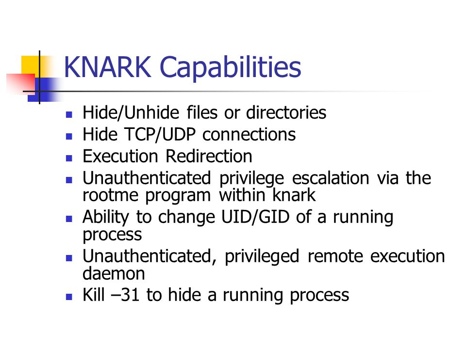 KNARK Capabilities Hide/Unhide files or directories Hide TCP/UDP connections Execution Redirection Unauthenticated privilege escalation via the rootme program within knark Ability to change UID/GID of a running process Unauthenticated, privileged remote execution daemon Kill –31 to hide a running process