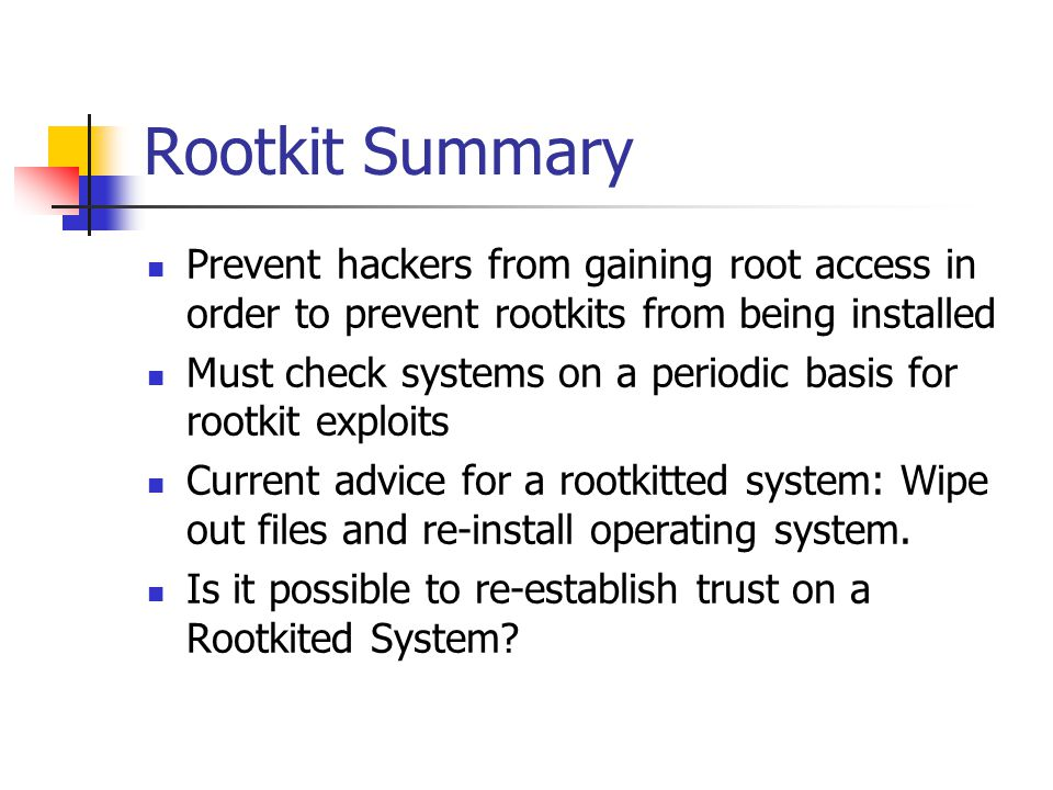 Rootkit Summary Prevent hackers from gaining root access in order to prevent rootkits from being installed Must check systems on a periodic basis for rootkit exploits Current advice for a rootkitted system: Wipe out files and re-install operating system.