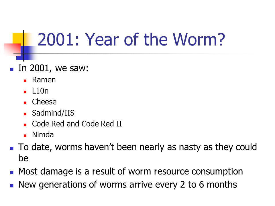 2001: Year of the Worm? In 2001, we saw: Ramen L10n Cheese Sadmind/IIS Code Red and Code Red II Nimda To date, worms haven't been nearly as nasty as t
