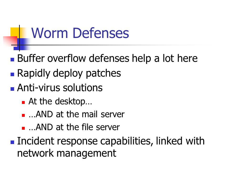 Worm Defenses Buffer overflow defenses help a lot here Rapidly deploy patches Anti-virus solutions At the desktop… …AND at the mail server …AND at the file server Incident response capabilities, linked with network management