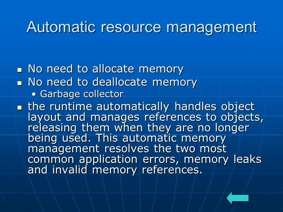 Automatic resource management No need to allocate memory No need to allocate memory No need to deallocate memory No need to deallocate memory Garbage collectorGarbage collector the runtime automatically handles object layout and manages references to objects, releasing them when they are no longer being used.