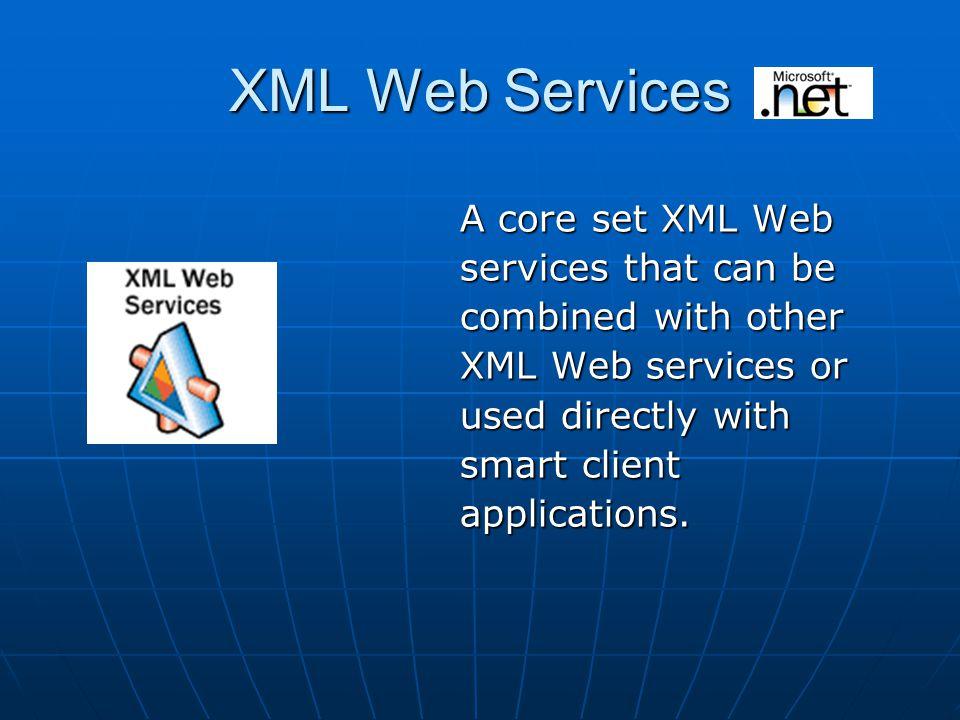 XML Web Services A core set XML Web A core set XML Web services that can be services that can be combined with other combined with other XML Web services or XML Web services or used directly with used directly with smart client smart client applications.