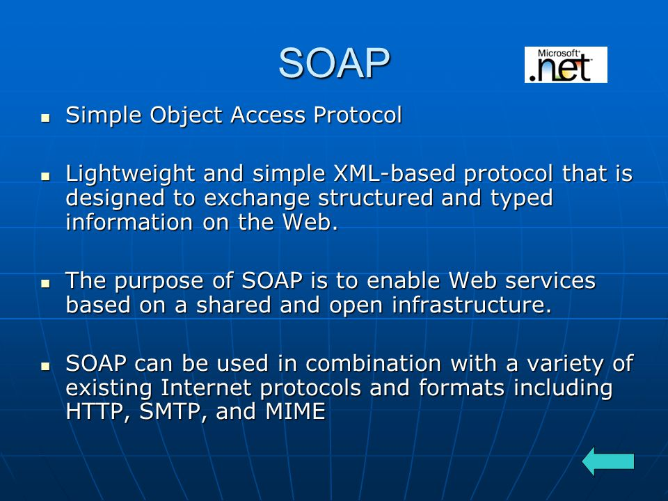 SOAP Simple Object Access Protocol Simple Object Access Protocol Lightweight and simple XML-based protocol that is designed to exchange structured and typed information on the Web.