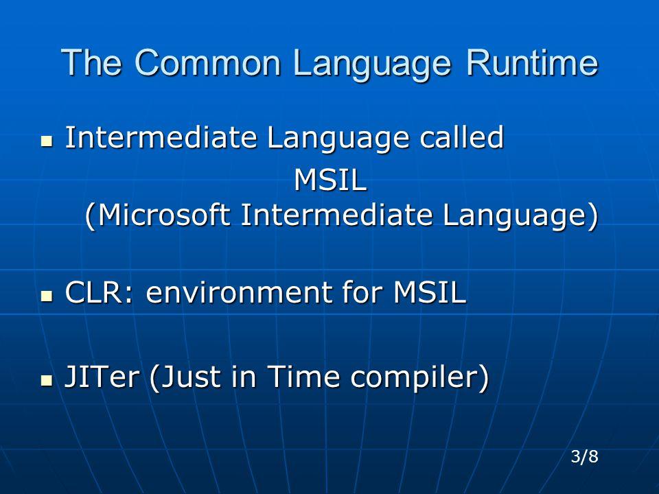 The Common Language Runtime Intermediate Language called Intermediate Language called MSIL (Microsoft Intermediate Language) CLR: environment for MSIL CLR: environment for MSIL JITer (Just in Time compiler) JITer (Just in Time compiler) 3/8