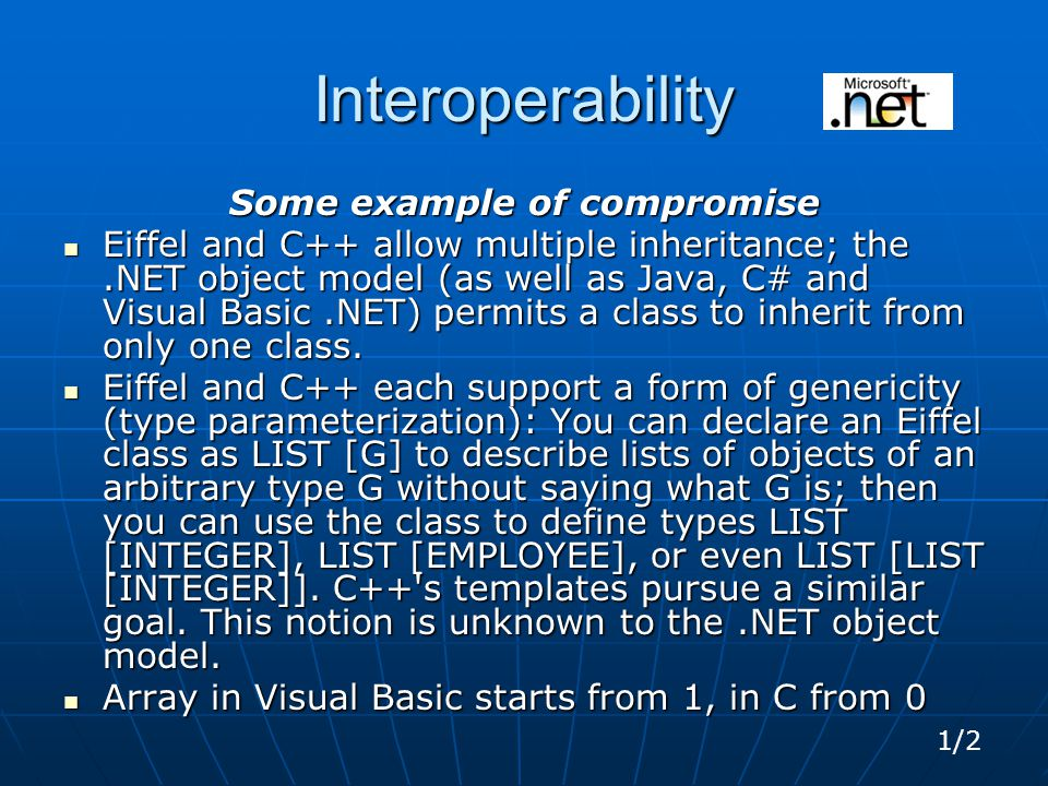 Interoperability Some example of compromise Eiffel and C++ allow multiple inheritance; the.NET object model (as well as Java, C# and Visual Basic.NET) permits a class to inherit from only one class.