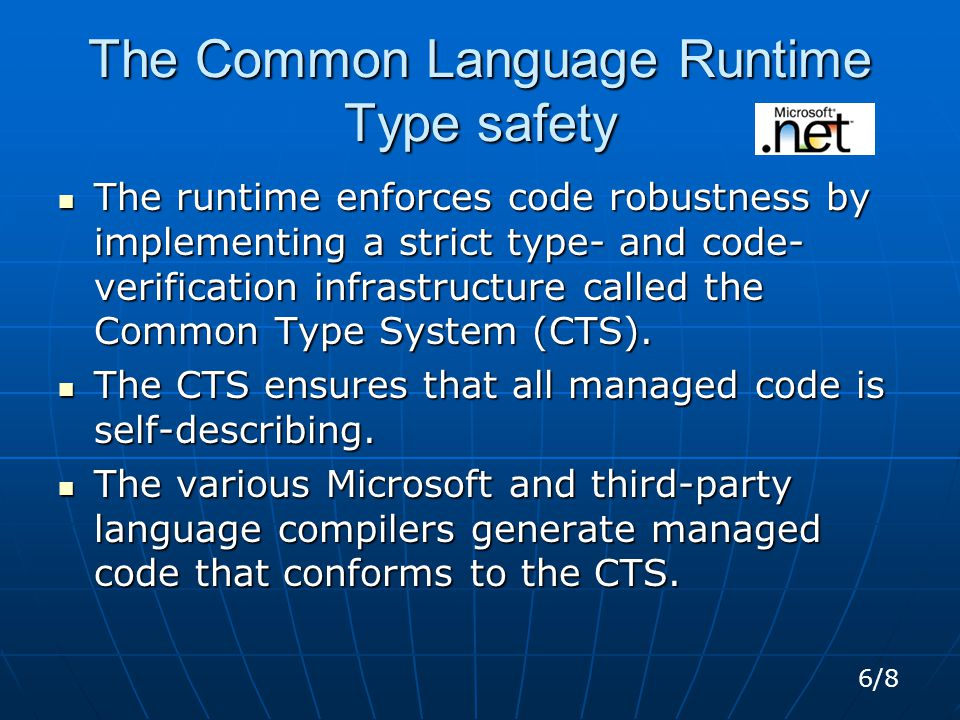 The Common Language Runtime Type safety The runtime enforces code robustness by implementing a strict type- and code- verification infrastructure called the Common Type System (CTS).