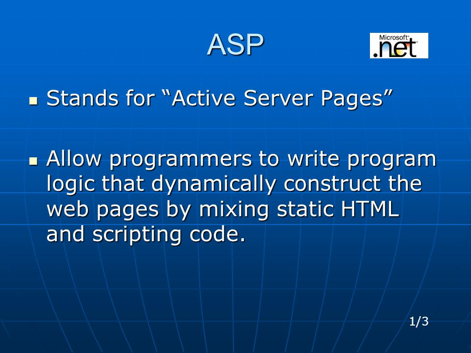 ASP Stands for Active Server Pages Stands for Active Server Pages Allow programmers to write program logic that dynamically construct the web pages by mixing static HTML and scripting code.