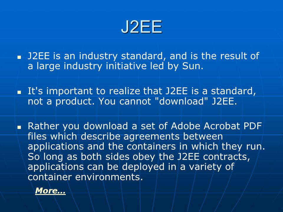 J2EE J2EE is an industry standard, and is the result of a large industry initiative led by Sun.
