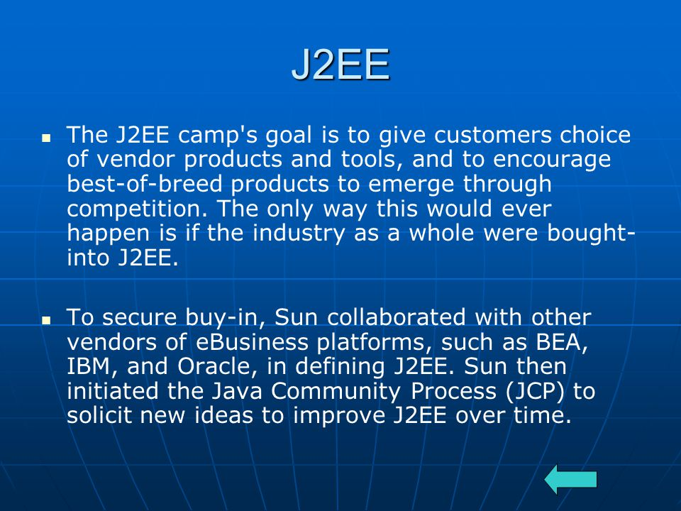 J2EE The J2EE camp s goal is to give customers choice of vendor products and tools, and to encourage best-of-breed products to emerge through competition.