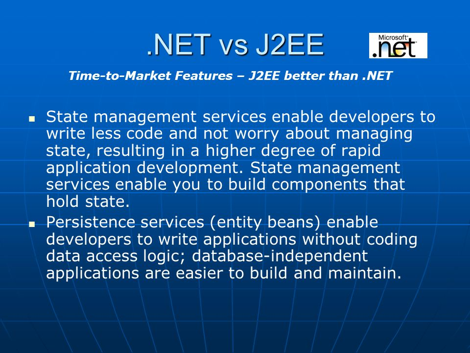 .NET vs J2EE State management services enable developers to write less code and not worry about managing state, resulting in a higher degree of rapid application development.