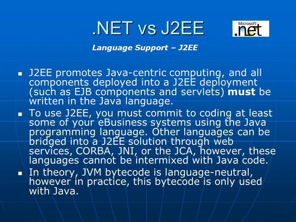 .NET vs J2EE J2EE promotes Java-centric computing, and all components deployed into a J2EE deployment (such as EJB components and servlets) must be written in the Java language.