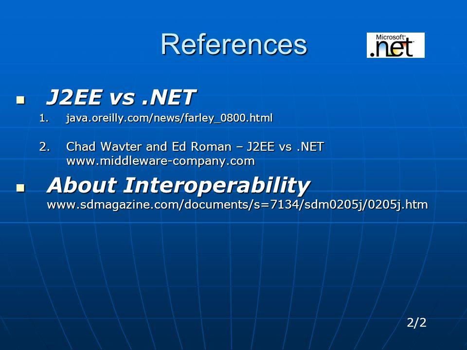 References J2EE vs.NET J2EE vs.NET 1.java.oreilly.com/news/farley_0800.html 2.Chad Wavter and Ed Roman – J2EE vs.NET www.middleware-company.com About Interoperability www.sdmagazine.com/documents/s=7134/sdm0205j/0205j.htm About Interoperability www.sdmagazine.com/documents/s=7134/sdm0205j/0205j.htm 2/2