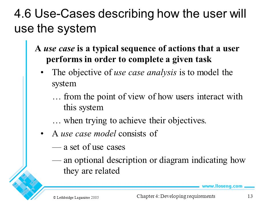 © Lethbridge/Laganière 2005 Chapter 4: Developing requirements13 4.6 Use-Cases describing how the user will use the system A use case is a typical sequence of actions that a user performs in order to complete a given task The objective of use case analysis is to model the system … from the point of view of how users interact with this system … when trying to achieve their objectives.