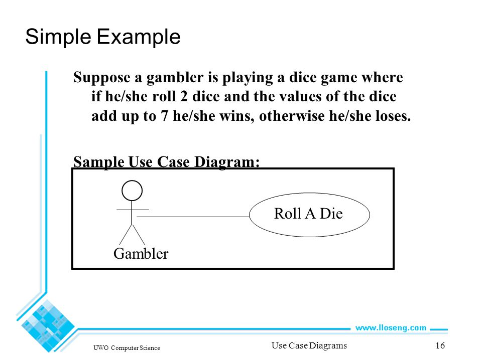 UWO Computer Science Use Case Diagrams16 Simple Example Suppose a gambler is playing a dice game where if he/she roll 2 dice and the values of the dice add up to 7 he/she wins, otherwise he/she loses.