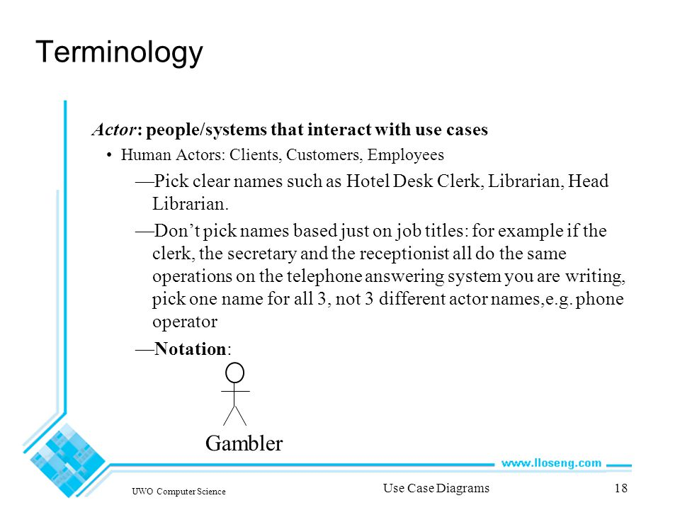 UWO Computer Science Use Case Diagrams18 Terminology Actor: people/systems that interact with use cases Human Actors: Clients, Customers, Employees —Pick clear names such as Hotel Desk Clerk, Librarian, Head Librarian.
