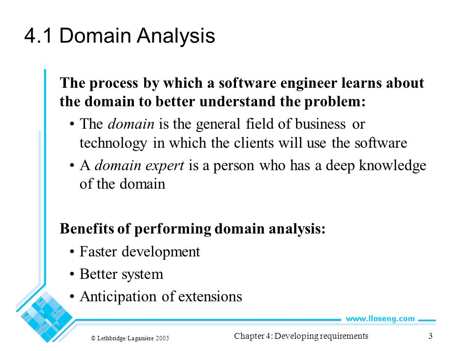 © Lethbridge/Laganière 2005 Chapter 4: Developing requirements3 4.1 Domain Analysis The process by which a software engineer learns about the domain to better understand the problem: The domain is the general field of business or technology in which the clients will use the software A domain expert is a person who has a deep knowledge of the domain Benefits of performing domain analysis: Faster development Better system Anticipation of extensions