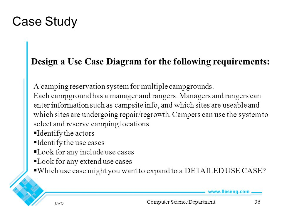 UWO Computer Science Department36 Case Study Design a Use Case Diagram for the following requirements: A camping reservation system for multiple campgrounds.