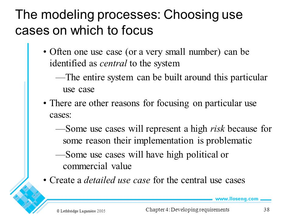 © Lethbridge/Laganière 2005 Chapter 4: Developing requirements38 The modeling processes: Choosing use cases on which to focus Often one use case (or a very small number) can be identified as central to the system —The entire system can be built around this particular use case There are other reasons for focusing on particular use cases: —Some use cases will represent a high risk because for some reason their implementation is problematic —Some use cases will have high political or commercial value Create a detailed use case for the central use cases