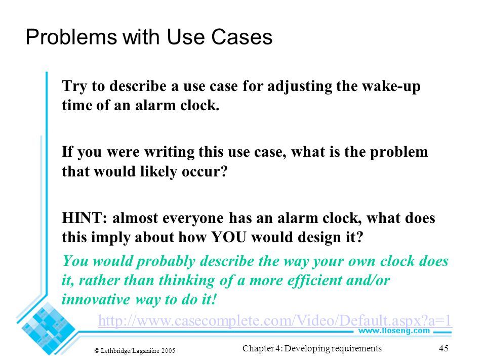 © Lethbridge/Laganière 2005 Chapter 4: Developing requirements45 Problems with Use Cases Try to describe a use case for adjusting the wake-up time of an alarm clock.