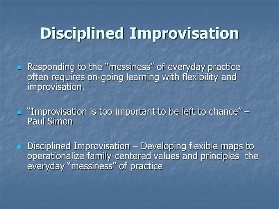 "Disciplined Improvisation Responding to the ""messiness"" of everyday practice often requires on-going learning with flexibility and improvisation. Resp"