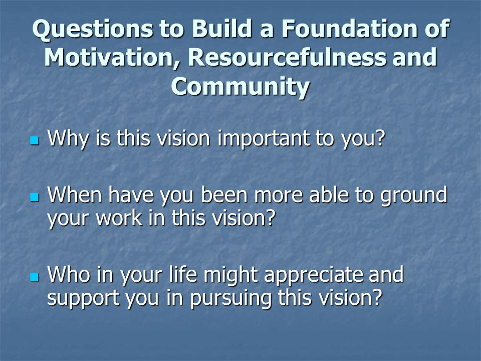 Questions to Build a Foundation of Motivation, Resourcefulness and Community Why is this vision important to you? Why is this vision important to you?