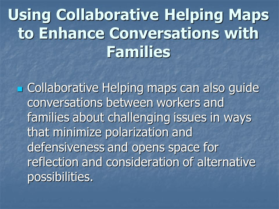 Using Collaborative Helping Maps to Enhance Conversations with Families Collaborative Helping maps can also guide conversations between workers and fa