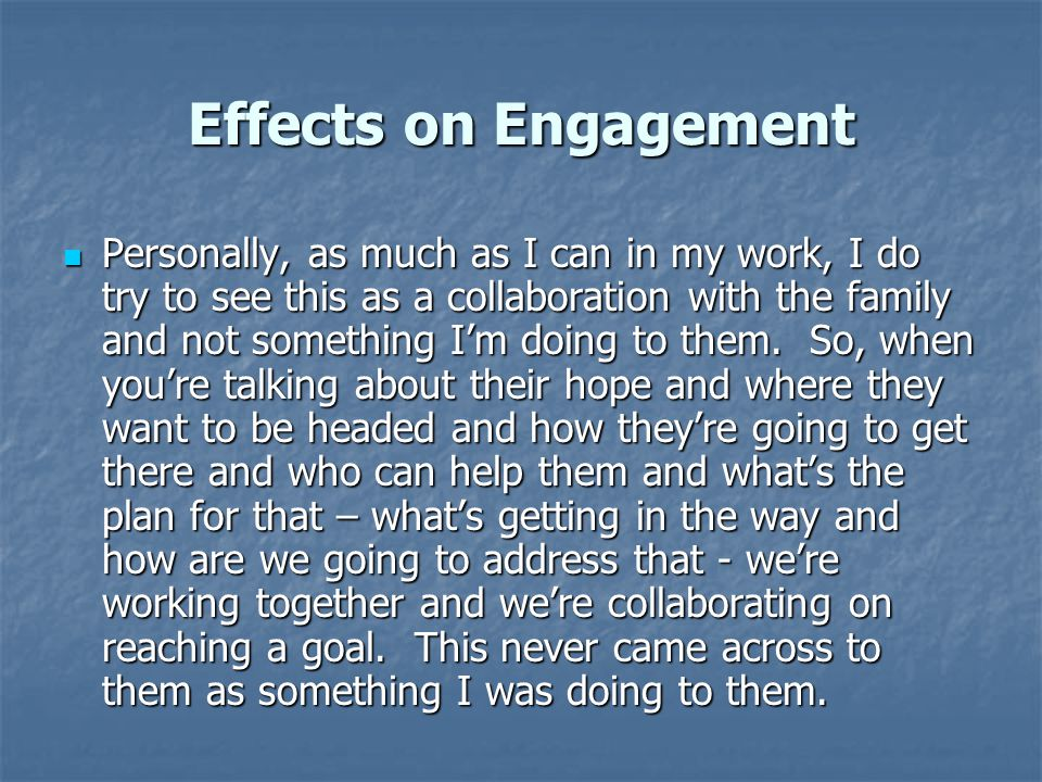 Effects on Engagement Personally, as much as I can in my work, I do try to see this as a collaboration with the family and not something I'm doing to