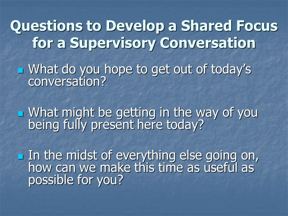Questions to Develop a Shared Focus for a Supervisory Conversation What do you hope to get out of today's conversation? What do you hope to get out of