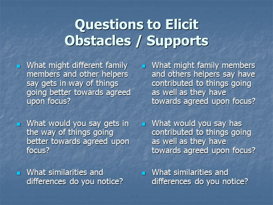 Questions to Elicit Obstacles / Supports What might different family members and other helpers say gets in way of things going better towards agreed u