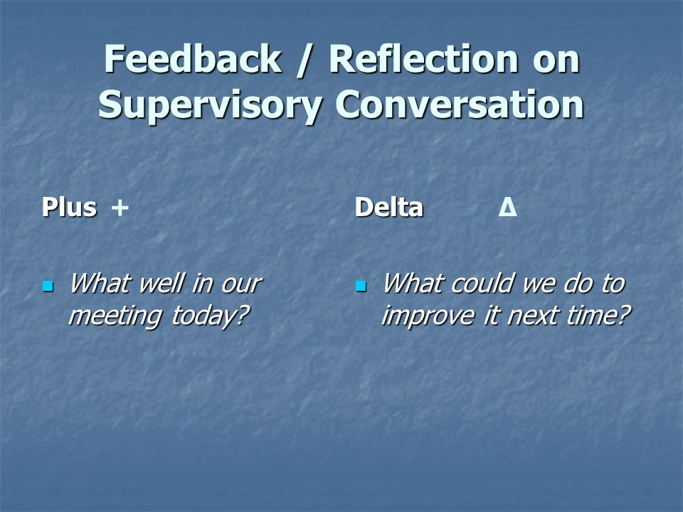 Feedback / Reflection on Supervisory Conversation Plus Plus + What well in our meeting today? What well in our meeting today? Delta Delta ∆ What could