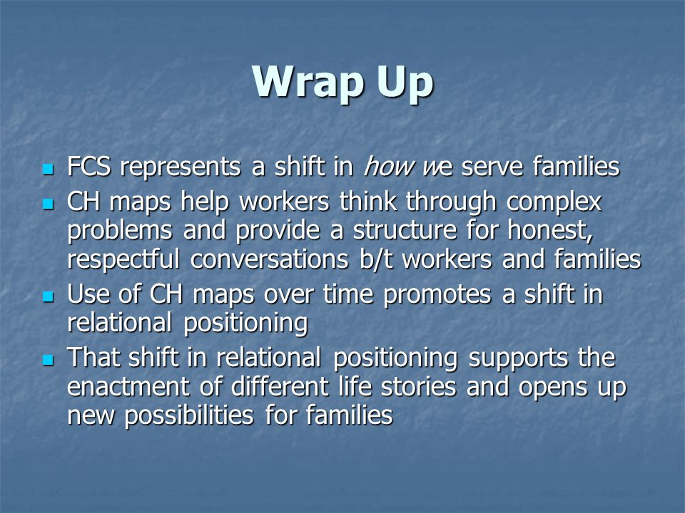 Wrap Up FCS represents a shift in how we serve families FCS represents a shift in how we serve families CH maps help workers think through complex pro