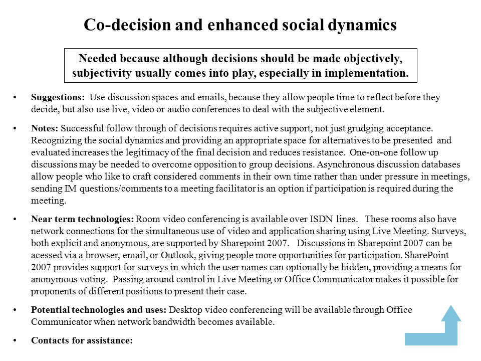 Co-decision and enhanced social dynamics Suggestions: Use discussion spaces and emails, because they allow people time to reflect before they decide, but also use live, video or audio conferences to deal with the subjective element.