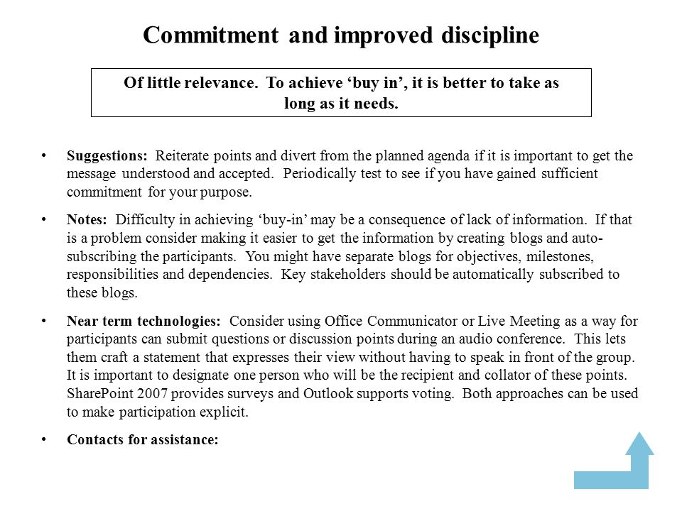 Commitment and improved discipline Suggestions: Reiterate points and divert from the planned agenda if it is important to get the message understood and accepted.