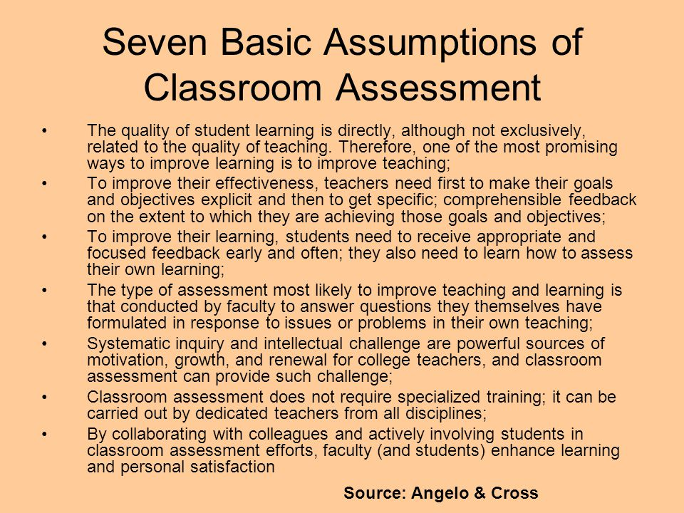 Seven Basic Assumptions of Classroom Assessment The quality of student learning is directly, although not exclusively, related to the quality of teach
