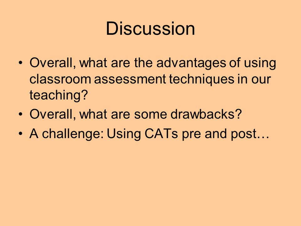 Discussion Overall, what are the advantages of using classroom assessment techniques in our teaching? Overall, what are some drawbacks? A challenge: U