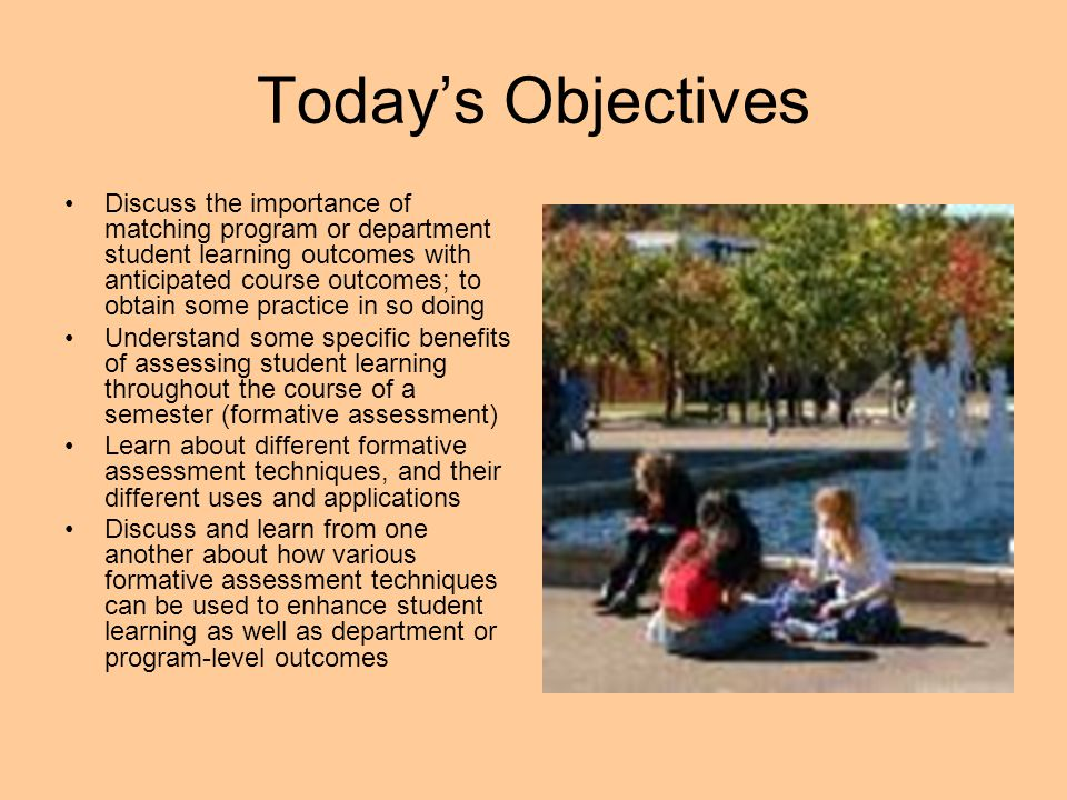 Today's Objectives Discuss the importance of matching program or department student learning outcomes with anticipated course outcomes; to obtain some