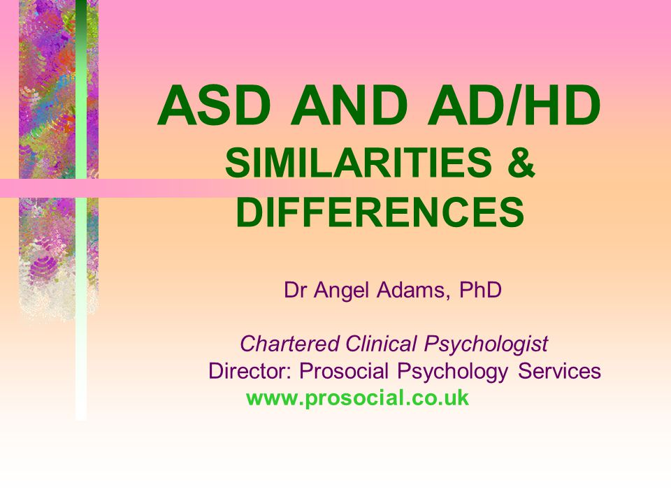 ASD AND AD/HD SIMILARITIES & DIFFERENCES Dr Angel Adams, PhD Chartered Clinical Psychologist Director: Prosocial Psychology Services www.prosocial.co.uk