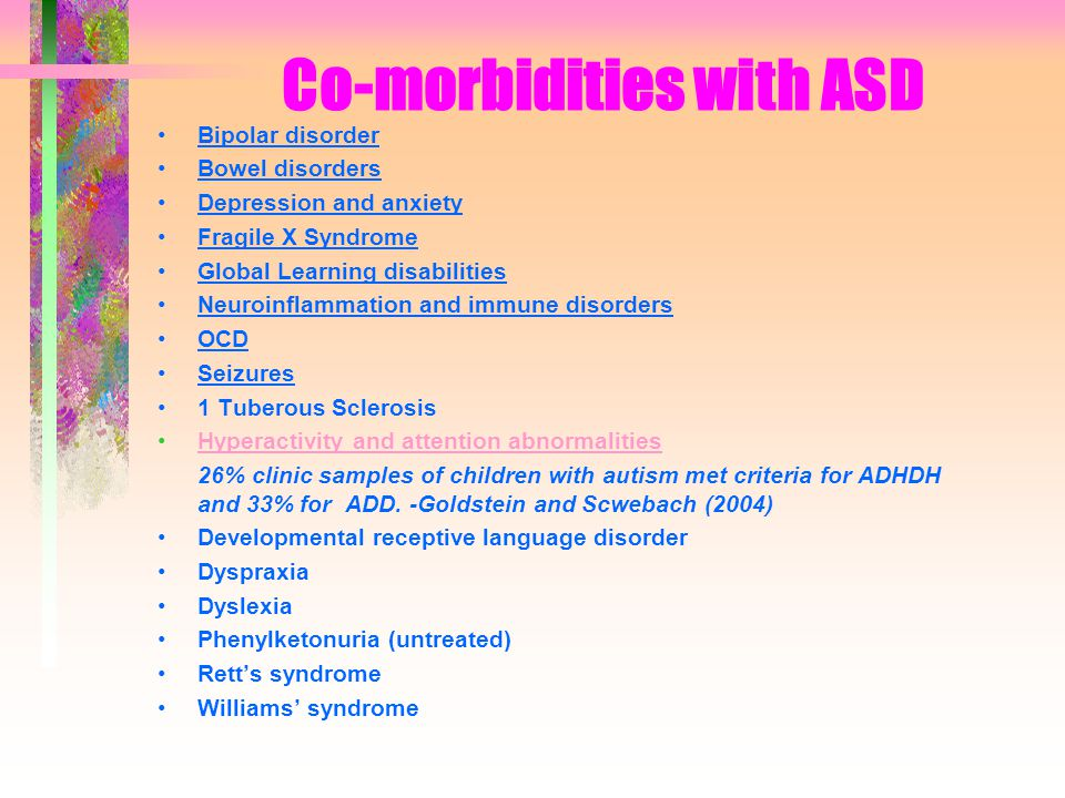 Co-morbidities with ASD Bipolar disorder Bowel disorders Depression and anxiety Fragile X Syndrome Global Learning disabilities Neuroinflammation and immune disorders OCD Seizures 1 Tuberous Sclerosis Hyperactivity and attention abnormalities 26% clinic samples of children with autism met criteria for ADHDH and 33% for ADD.