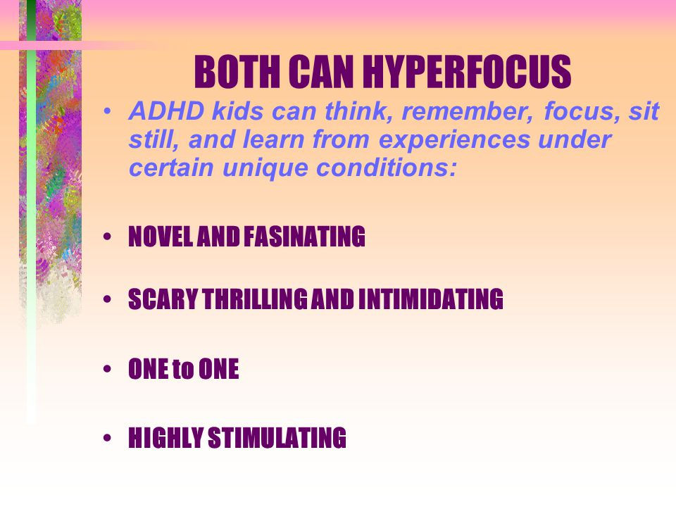 BOTH CAN HYPERFOCUS ADHD kids can think, remember, focus, sit still, and learn from experiences under certain unique conditions: NOVEL AND FASINATING SCARY THRILLING AND INTIMIDATING ONE to ONE HIGHLY STIMULATING