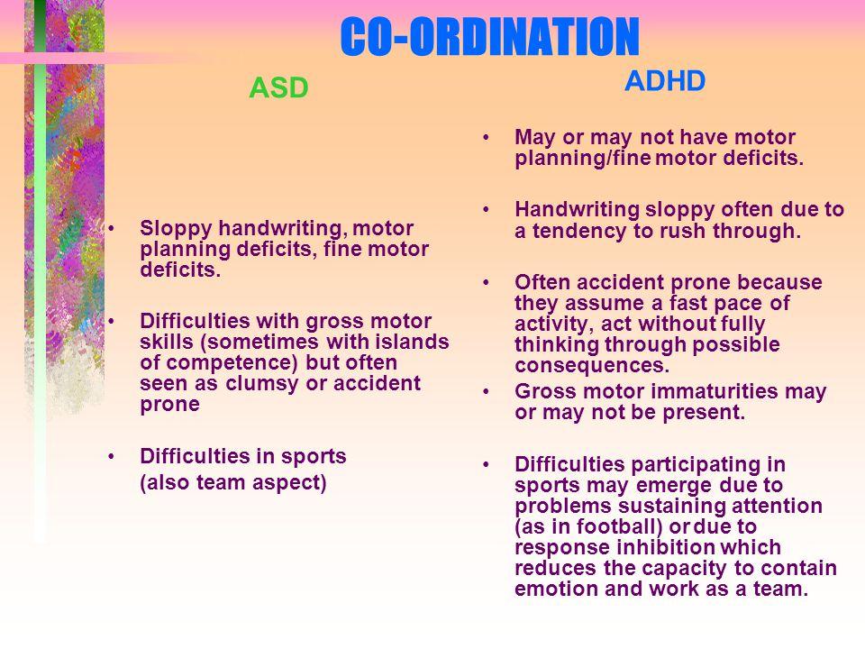 CO-ORDINATION ASD Sloppy handwriting, motor planning deficits, fine motor deficits.