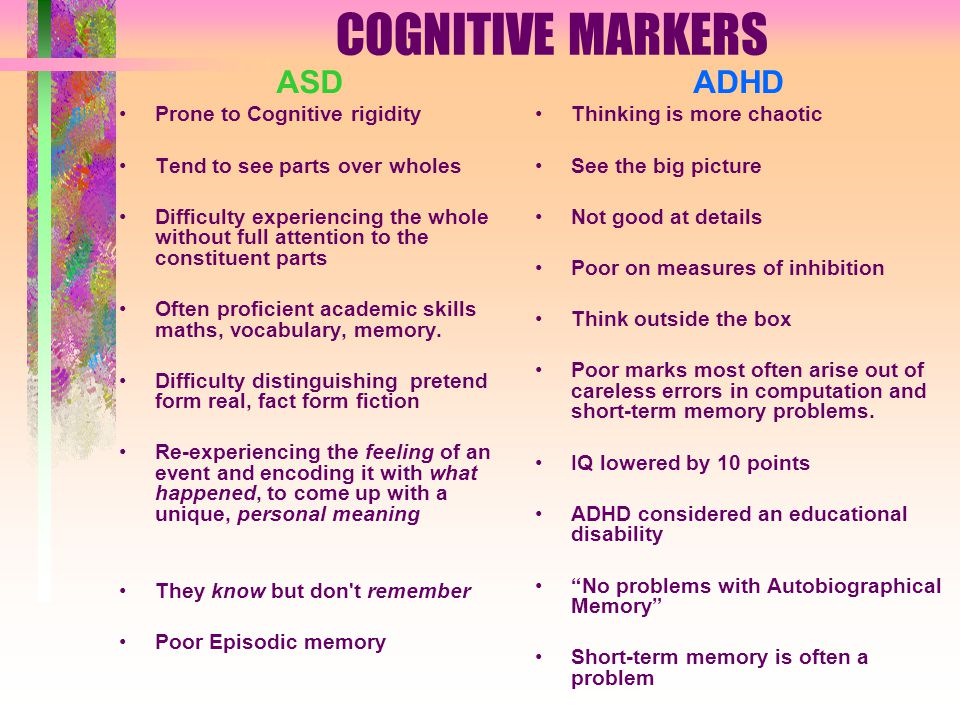 COGNITIVE MARKERS ASD Prone to Cognitive rigidity Tend to see parts over wholes Difficulty experiencing the whole without full attention to the constituent parts Often proficient academic skills maths, vocabulary, memory.