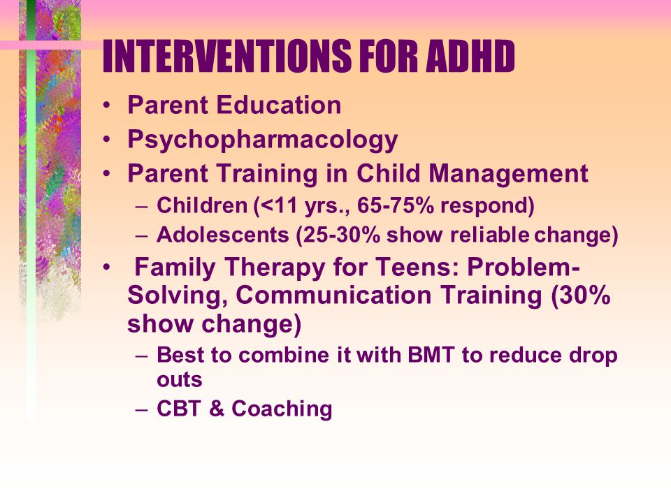 INTERVENTIONS FOR ADHD Parent Education Psychopharmacology Parent Training in Child Management –Children (<11 yrs., 65-75% respond) –Adolescents (25-30% show reliable change) Family Therapy for Teens: Problem- Solving, Communication Training (30% show change) –Best to combine it with BMT to reduce drop outs –CBT & Coaching