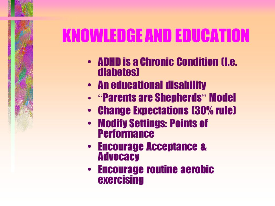 KNOWLEDGE AND EDUCATION ADHD is a Chronic Condition (I.e.