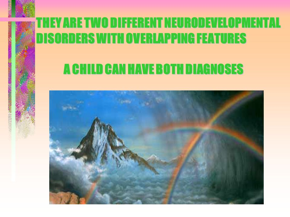 ADJUSTING TO CHANGES AND TRANSITIONS ASD Prefer sameness due to cognitive deficits which limit abilities to adapt spontaneously More apt to experience change as anxiety- provoking Become overstimulated ADHD Prefer change and novelty, but have difficulty realigning behavior in changing circumstances.