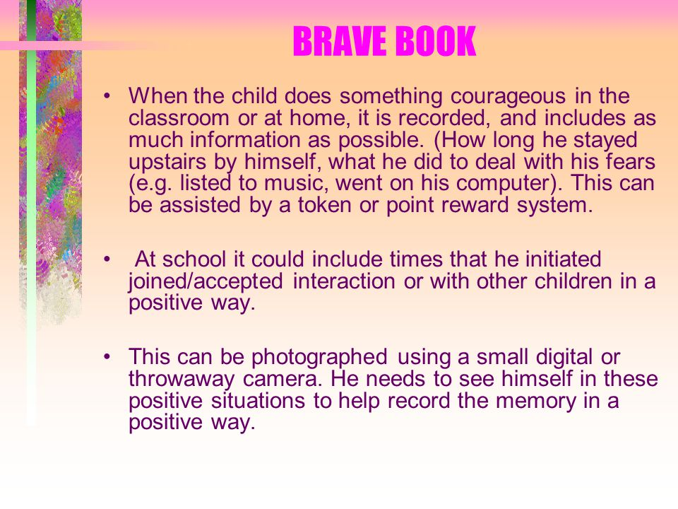 BRAVE BOOK When the child does something courageous in the classroom or at home, it is recorded, and includes as much information as possible.