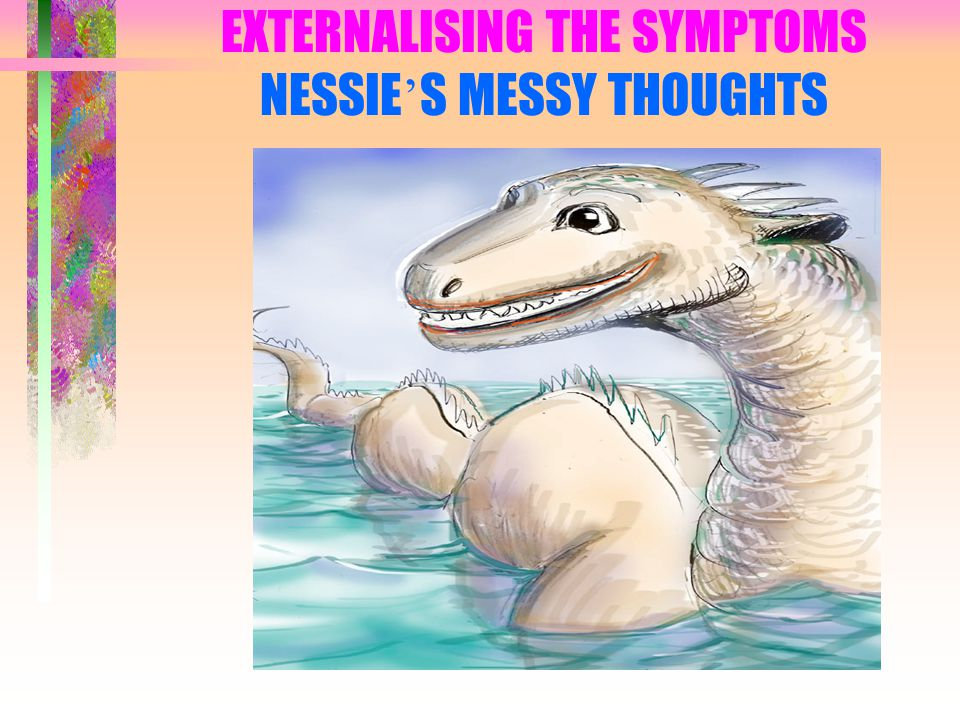 EXTERNALISING THE SYMPTOMS NESSIE ' S MESSY THOUGHTS