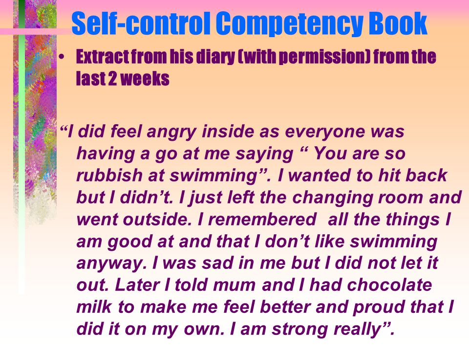 Self-control Competency Book Extract from his diary (with permission) from the last 2 weeks I did feel angry inside as everyone was having a go at me saying You are so rubbish at swimming .