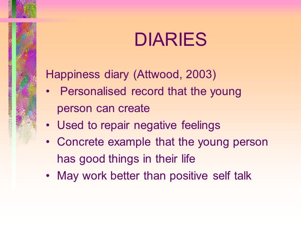 DIARIES Happiness diary (Attwood, 2003) Personalised record that the young person can create Used to repair negative feelings Concrete example that the young person has good things in their life May work better than positive self talk
