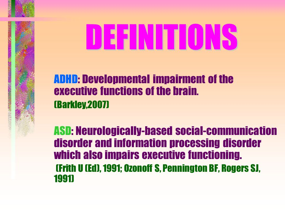 ADHD A disorder of age-inappropriate symptoms in: – Inattention Poor persistence of responding Impaired resistance to distraction, Deficient task re-engagement following disruption – Hyperactivity-Impulsivity (Disinhibition) Impaired motor inhibition, Poor sustained inhibition Excessive and often task-irrelevant motor and verbal behavior Restlessness decreases with age, becoming more internal, subjective by adulthood Primary deficits in response inhibition, affect modulation, working memory deficits and delay of gratification